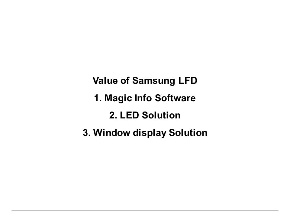Value of Samsung LFD 1. Magic Info Software 2. LED Solution 3. Window display Solution
