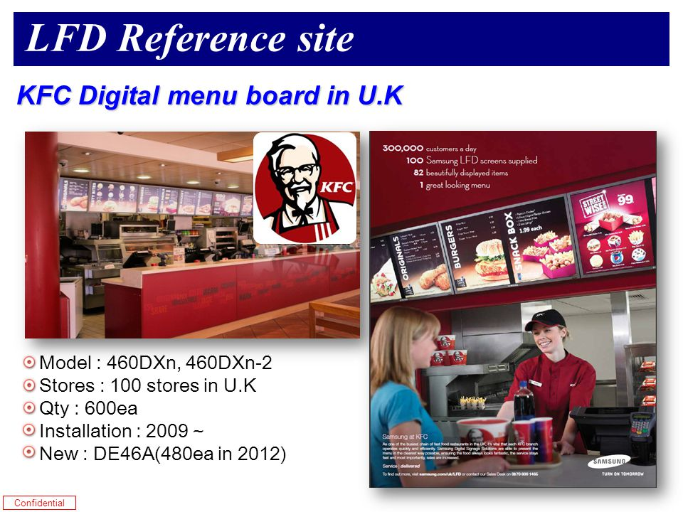 Confidential Model : 460DXn, 460DXn-2 Stores : 100 stores in U.K Qty : 600ea Installation : 2009 ~ New : DE46A(480ea in 2012) KFC Digital menu board in U.K LFD Reference site