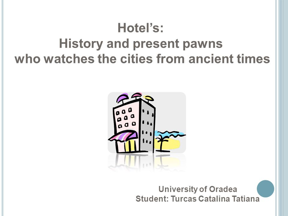 Hotels: History and present pawns who watches the cities from ancient times University of Oradea Student: Turcas Catalina Tatiana