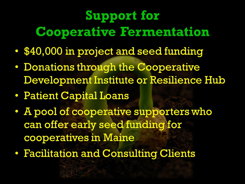 Support for Cooperative Fermentation $40,000 in project and seed funding Donations through the Cooperative Development Institute or Resilience Hub Patient Capital Loans A pool of cooperative supporters who can offer early seed funding for cooperatives in Maine Facilitation and Consulting Clients