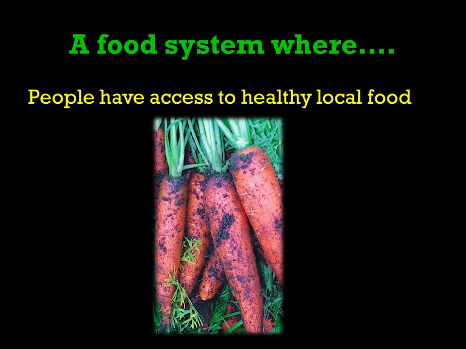 A food system where…. People have access to healthy local food