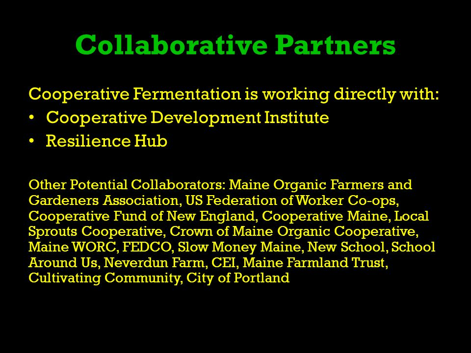 Collaborative Partners Cooperative Fermentation is working directly with: Cooperative Development Institute Resilience Hub Other Potential Collaborators: Maine Organic Farmers and Gardeners Association, US Federation of Worker Co-ops, Cooperative Fund of New England, Cooperative Maine, Local Sprouts Cooperative, Crown of Maine Organic Cooperative, Maine WORC, FEDCO, Slow Money Maine, New School, School Around Us, Neverdun Farm, CEI, Maine Farmland Trust, Cultivating Community, City of Portland