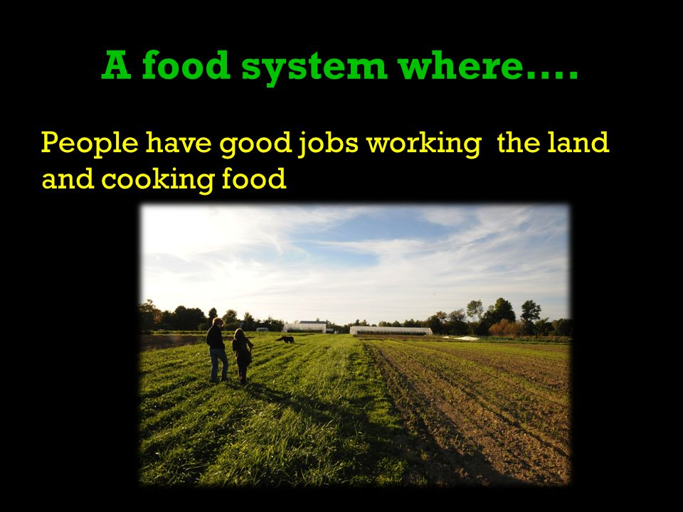 A food system where…. People have good jobs working the land and cooking food