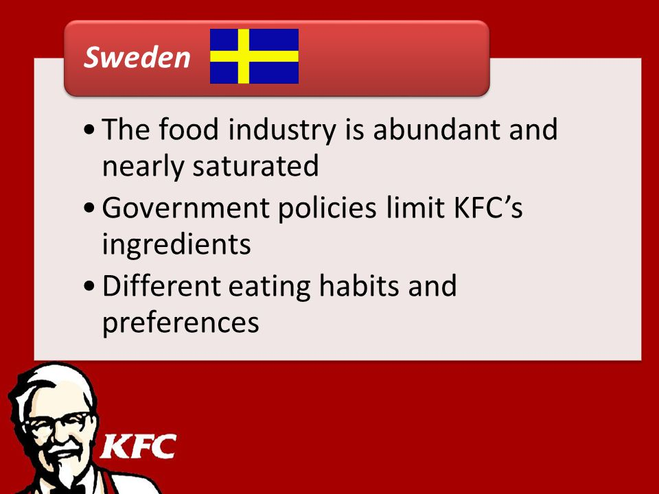The food industry is abundant and nearly saturated Government policies limit KFCs ingredients Different eating habits and preferences Sweden