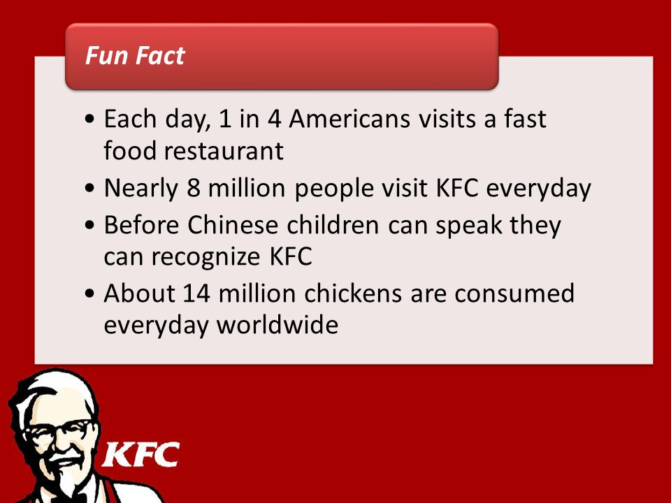 Each day, 1 in 4 Americans visits a fast food restaurant Nearly 8 million people visit KFC everyday Before Chinese children can speak they can recognize KFC About 14 million chickens are consumed everyday worldwide Fun Fact