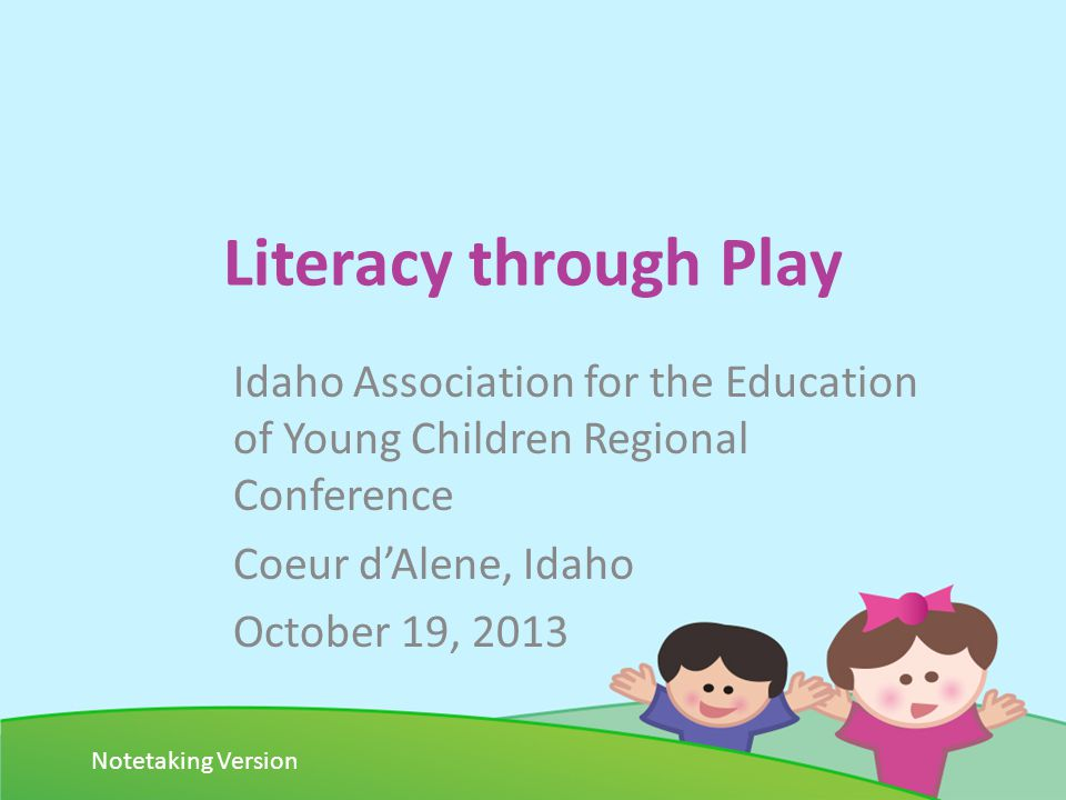 Literacy through Play Idaho Association for the Education of Young Children Regional Conference Coeur dAlene, Idaho October 19, 2013 Notetaking Version