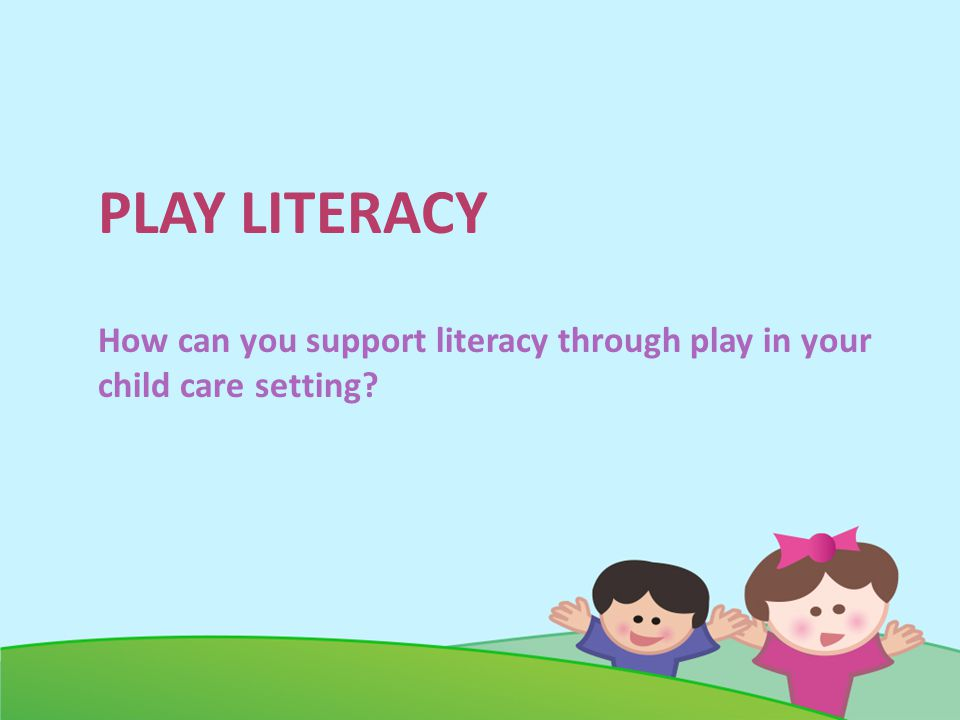 PLAY LITERACY How can you support literacy through play in your child care setting