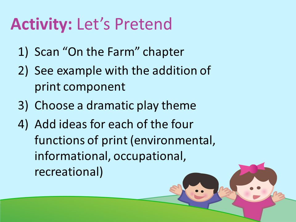 Activity: Lets Pretend 1)Scan On the Farm chapter 2)See example with the addition of print component 3)Choose a dramatic play theme 4)Add ideas for each of the four functions of print (environmental, informational, occupational, recreational)