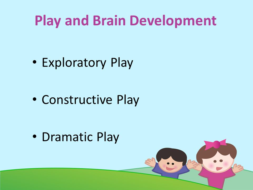 Play and Brain Development Exploratory Play Constructive Play Dramatic Play