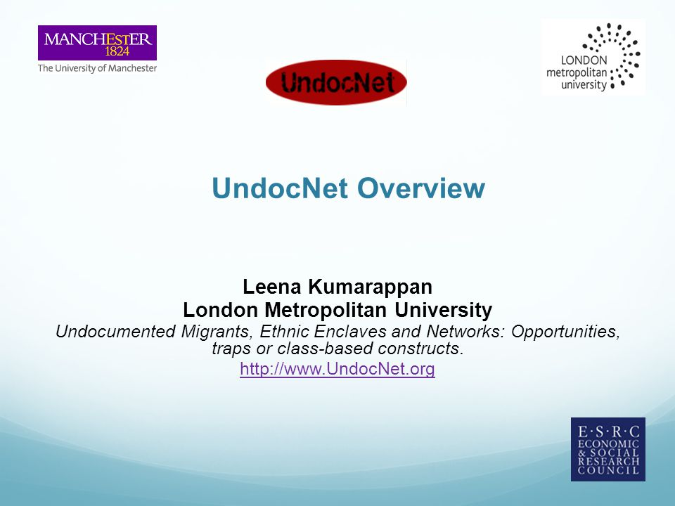 UndocNet Overview Leena Kumarappan London Metropolitan University Undocumented Migrants, Ethnic Enclaves and Networks: Opportunities, traps or class-based constructs.