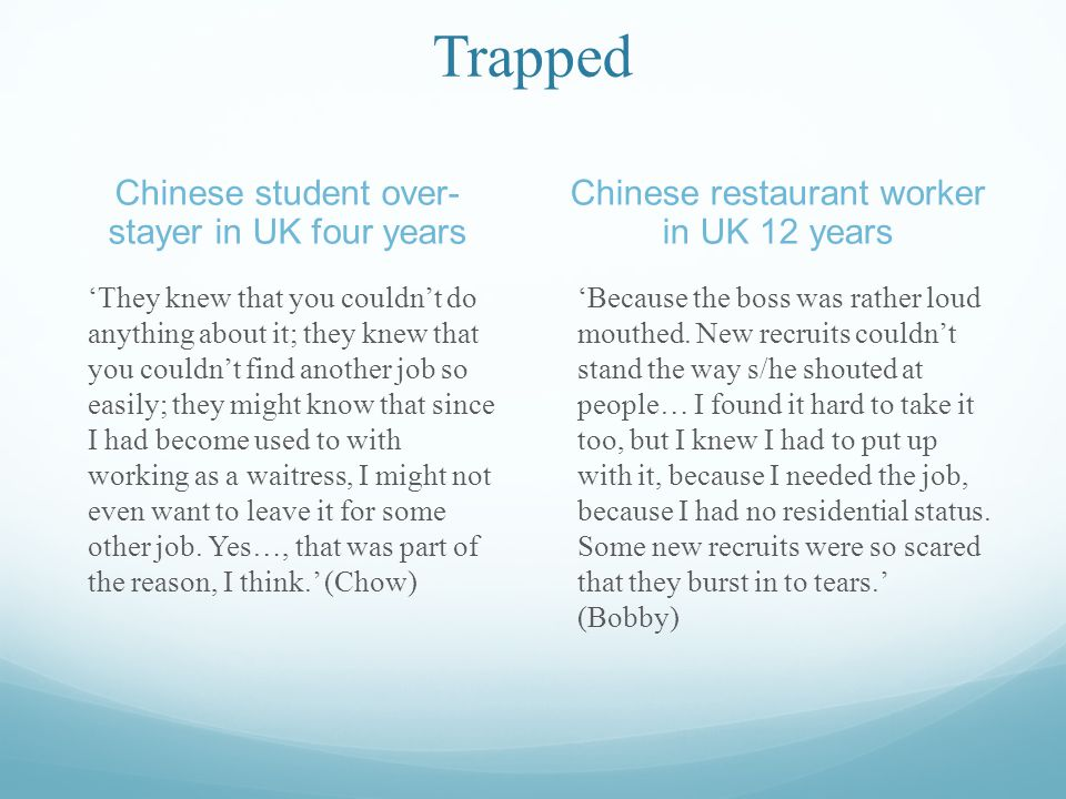 Trapped Chinese student over- stayer in UK four years Chinese restaurant worker in UK 12 years They knew that you couldnt do anything about it; they knew that you couldnt find another job so easily; they might know that since I had become used to with working as a waitress, I might not even want to leave it for some other job.