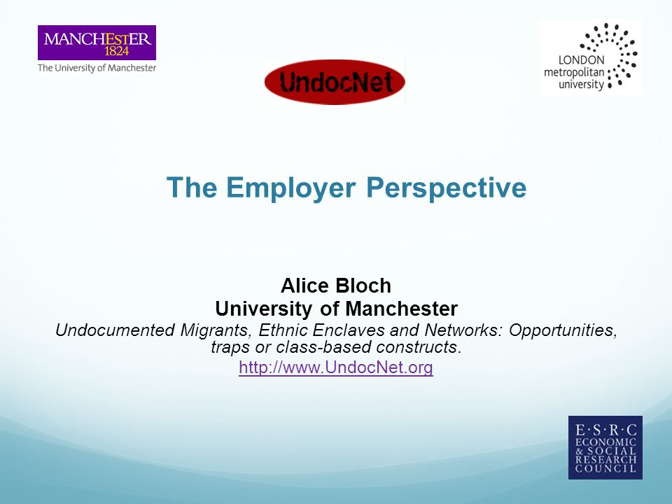 The Employer Perspective Alice Bloch University of Manchester Undocumented Migrants, Ethnic Enclaves and Networks: Opportunities, traps or class-based constructs.