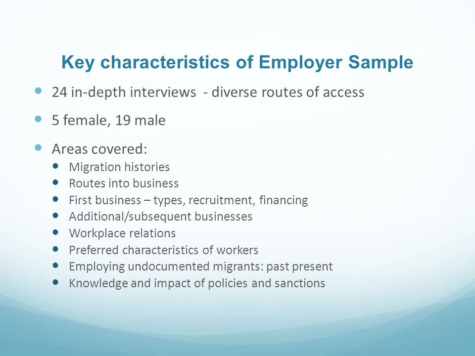 Key characteristics of Employer Sample 24 in-depth interviews - diverse routes of access 5 female, 19 male Areas covered: Migration histories Routes into business First business – types, recruitment, financing Additional/subsequent businesses Workplace relations Preferred characteristics of workers Employing undocumented migrants: past present Knowledge and impact of policies and sanctions