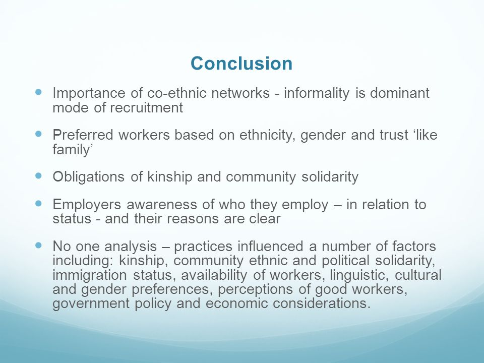 Conclusion Importance of co-ethnic networks - informality is dominant mode of recruitment Preferred workers based on ethnicity, gender and trust like family Obligations of kinship and community solidarity Employers awareness of who they employ – in relation to status - and their reasons are clear No one analysis – practices influenced a number of factors including: kinship, community ethnic and political solidarity, immigration status, availability of workers, linguistic, cultural and gender preferences, perceptions of good workers, government policy and economic considerations.