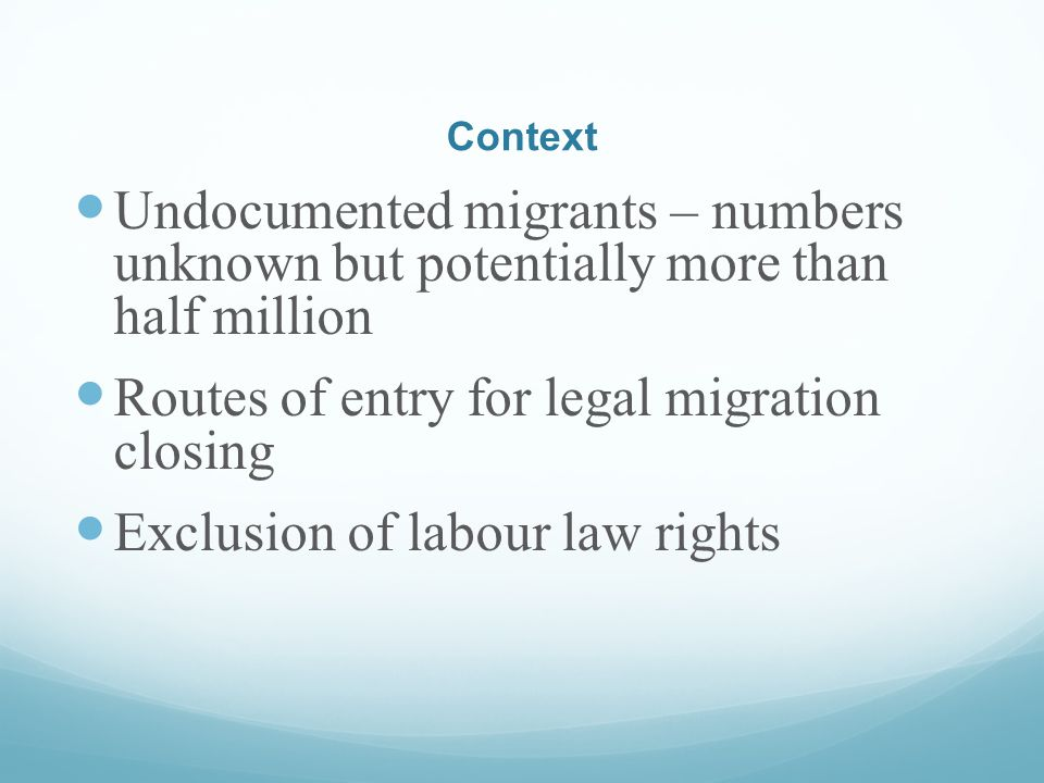 Context Undocumented migrants – numbers unknown but potentially more than half million Routes of entry for legal migration closing Exclusion of labour law rights