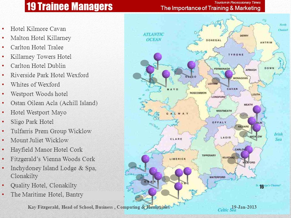19 Trainee Managers Hotel Kilmore Cavan Malton Hotel Killarney Carlton Hotel Tralee Killarney Towers Hotel Carlton Hotel Dublin Riverside Park Hotel Wexford Whites of Wexford Westport Woods hotel Ostan Oilean Acla (Achill Island) Hotel Westport Mayo Sligo Park Hotel Tulfarris Prem Group Wicklow Mount Juliet Wicklow Hayfield Manor Hotel Cork Fitzgeralds Vienna Woods Cork Inchydoney Island Lodge & Spa, Clonakilty Quality Hotel, Clonakilty The Maritime Hotel, Bantry Kay Fitzgerald, Head of School, Business, Computing & Humanities 19-Jan-2013 16 Tourism in Recessionary Times The Importance of Training & Marketing