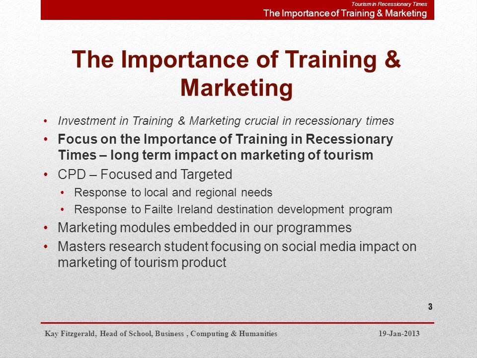 The Importance of Training & Marketing Investment in Training & Marketing crucial in recessionary times Focus on the Importance of Training in Recessionary Times – long term impact on marketing of tourism CPD – Focused and Targeted Response to local and regional needs Response to Failte Ireland destination development program Marketing modules embedded in our programmes Masters research student focusing on social media impact on marketing of tourism product Kay Fitzgerald, Head of School, Business, Computing & Humanities 19-Jan-2013 3 Tourism in Recessionary Times The Importance of Training & Marketing