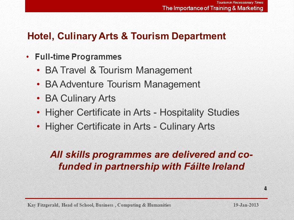 Hotel, Culinary Arts & Tourism Department Full-time Programmes BA Travel & Tourism Management BA Adventure Tourism Management BA Culinary Arts Higher Certificate in Arts - Hospitality Studies Higher Certificate in Arts - Culinary Arts All skills programmes are delivered and co- funded in partnership with Fáilte Ireland Kay Fitzgerald, Head of School, Business, Computing & Humanities 19-Jan-2013 4 Tourism in Recessionary Times The Importance of Training & Marketing