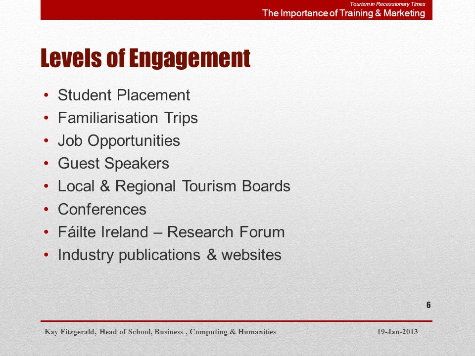 Levels of Engagement Student Placement Familiarisation Trips Job Opportunities Guest Speakers Local & Regional Tourism Boards Conferences Fáilte Ireland – Research Forum Industry publications & websites Kay Fitzgerald, Head of School, Business, Computing & Humanities 19-Jan-2013 6 Tourism in Recessionary Times The Importance of Training & Marketing