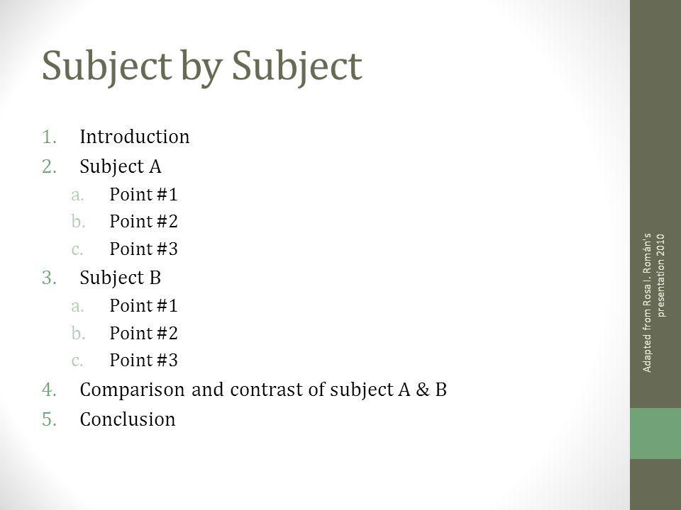 Subject by Subject 1.Introduction 2.Subject A a.Point #1 b.Point #2 c.Point #3 3.Subject B a.Point #1 b.Point #2 c.Point #3 4.Comparison and contrast of subject A & B 5.Conclusion Adapted from Rosa I.