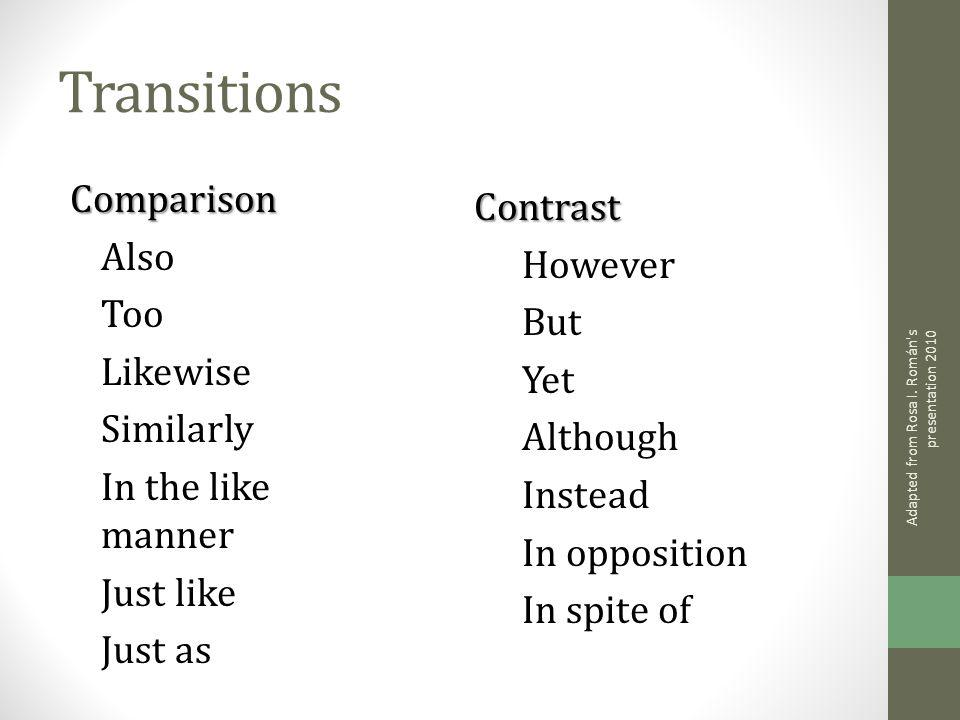 Transitions Comparison Also Too Likewise Similarly In the like manner Just like Just as Contrast However But Yet Although Instead In opposition In spite of Adapted from Rosa I.