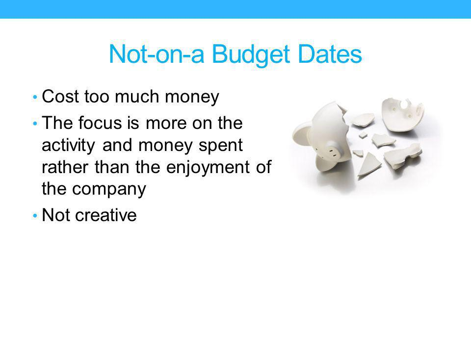 Not-on-a Budget Dates Cost too much money The focus is more on the activity and money spent rather than the enjoyment of the company Not creative