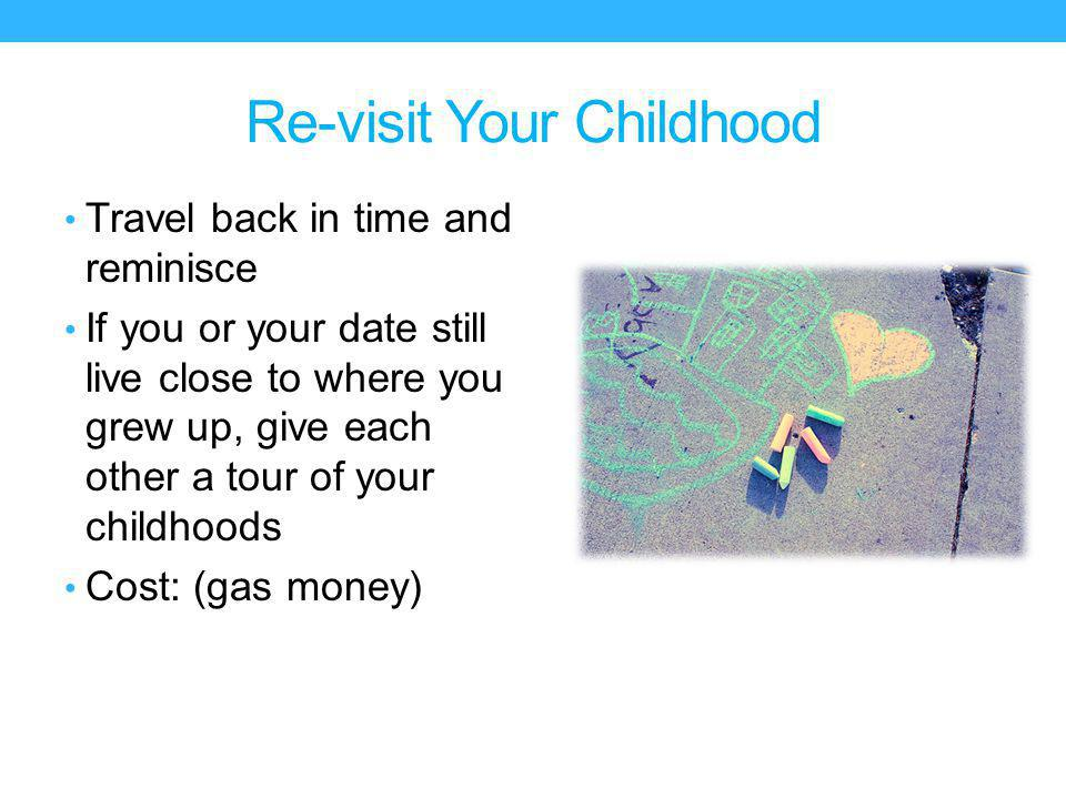 Re-visit Your Childhood Travel back in time and reminisce If you or your date still live close to where you grew up, give each other a tour of your childhoods Cost: (gas money)