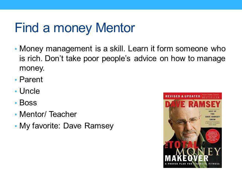 Find a money Mentor Money management is a skill. Learn it form someone who is rich.