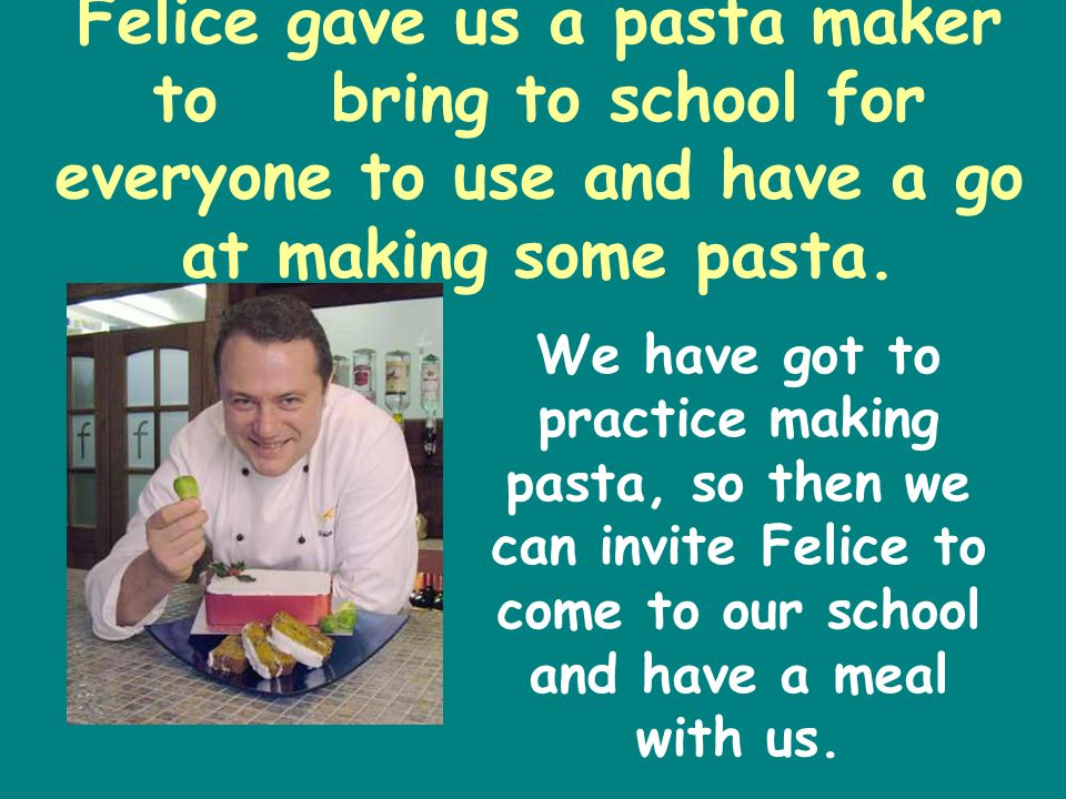 Felice gave us a pasta maker to bring to school for everyone to use and have a go at making some pasta.