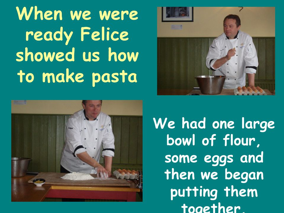 When we were ready Felice showed us how to make pasta We had one large bowl of flour, some eggs and then we began putting them together.