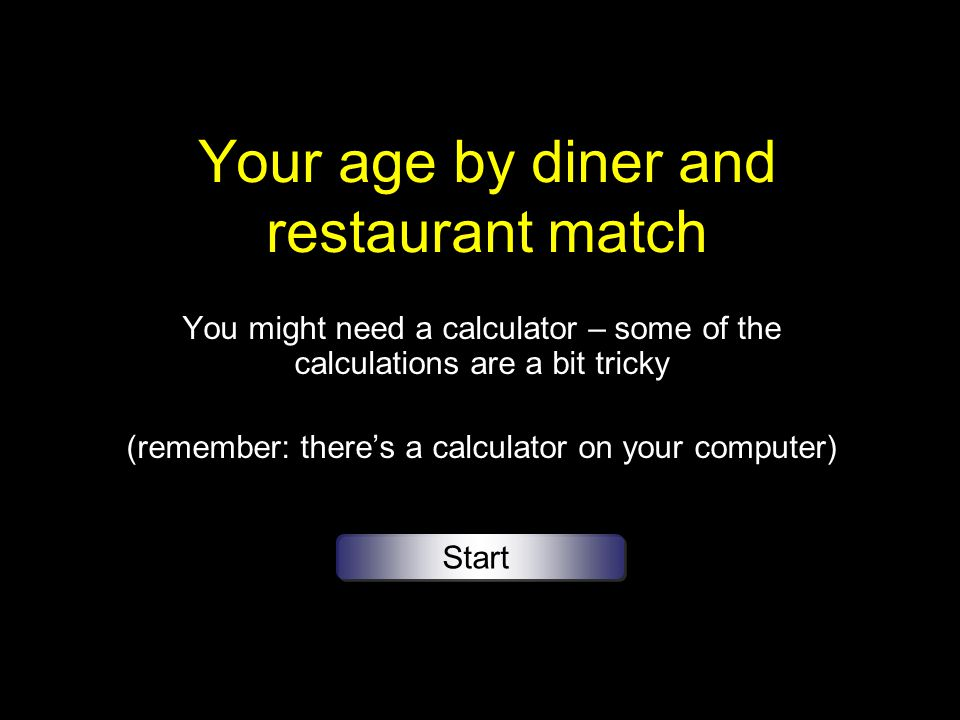 Your age by diner and restaurant match You might need a calculator – some of the calculations are a bit tricky (remember: theres a calculator on your computer) Start