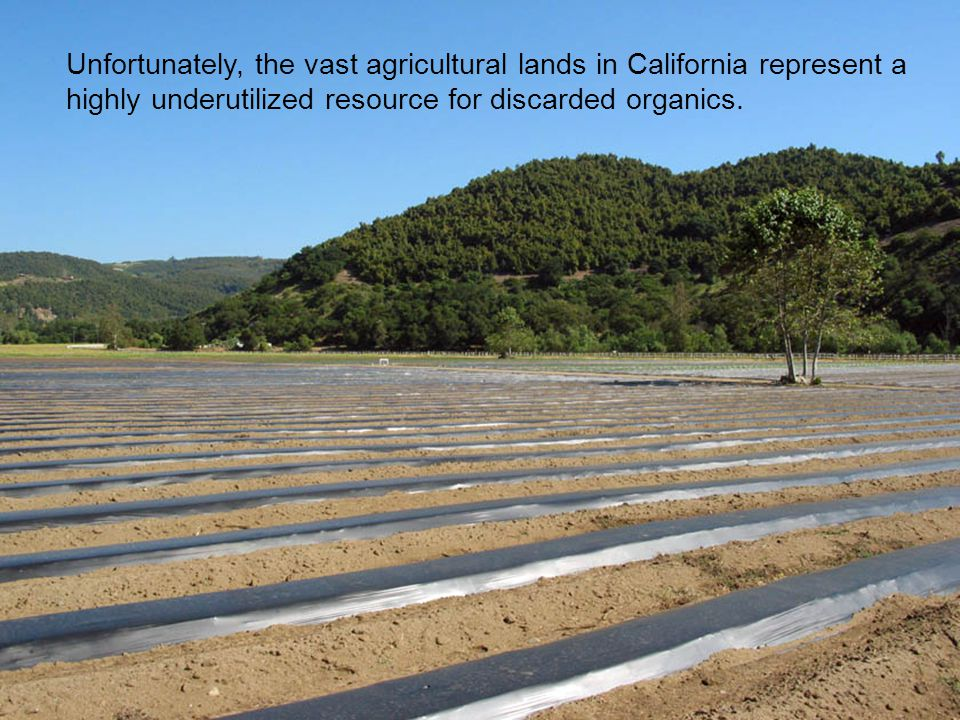 Unfortunately, the vast agricultural lands in California represent a highly underutilized resource for discarded organics.