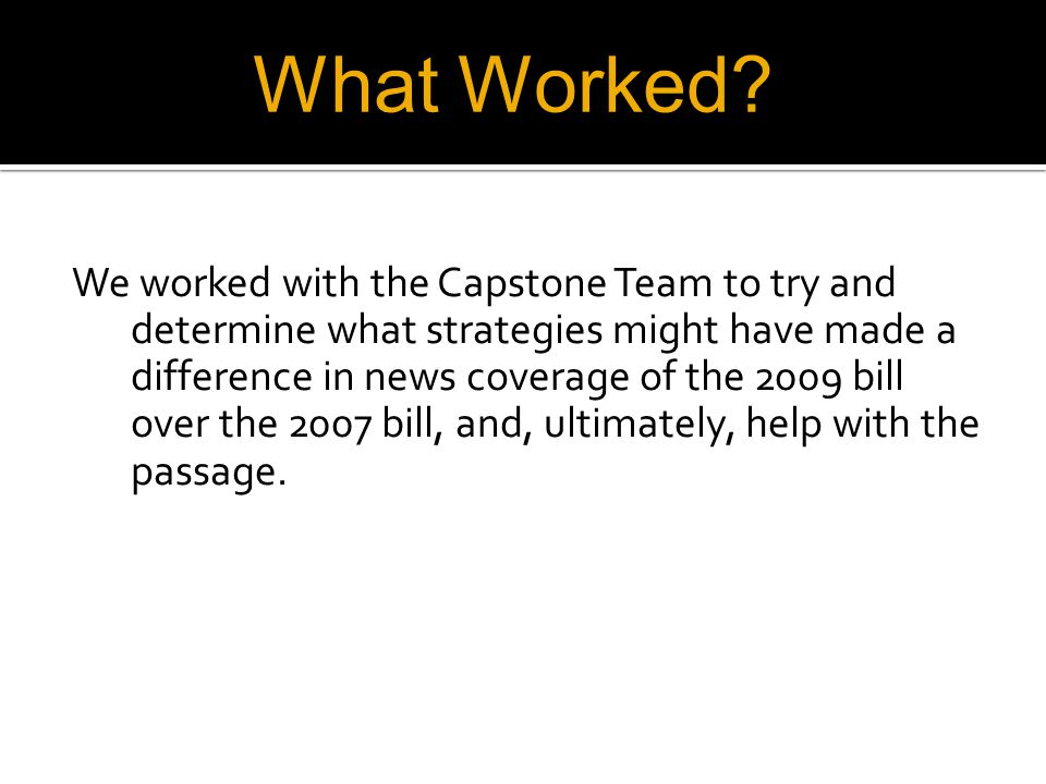 We worked with the Capstone Team to try and determine what strategies might have made a difference in news coverage of the 2009 bill over the 2007 bill, and, ultimately, help with the passage.