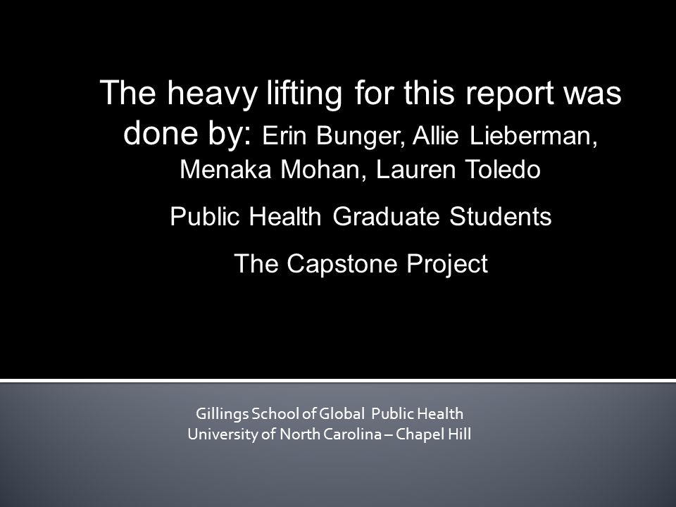 Gillings School of Global Public Health University of North Carolina – Chapel Hill The heavy lifting for this report was done by: Erin Bunger, Allie Lieberman, Menaka Mohan, Lauren Toledo Public Health Graduate Students The Capstone Project