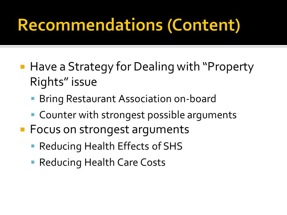 Have a Strategy for Dealing with Property Rights issue Bring Restaurant Association on-board Counter with strongest possible arguments Focus on strongest arguments Reducing Health Effects of SHS Reducing Health Care Costs