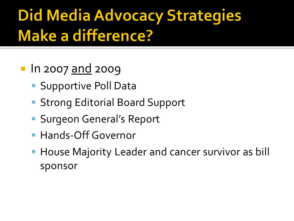 In 2007 and 2009 Supportive Poll Data Strong Editorial Board Support Surgeon Generals Report Hands-Off Governor House Majority Leader and cancer survivor as bill sponsor