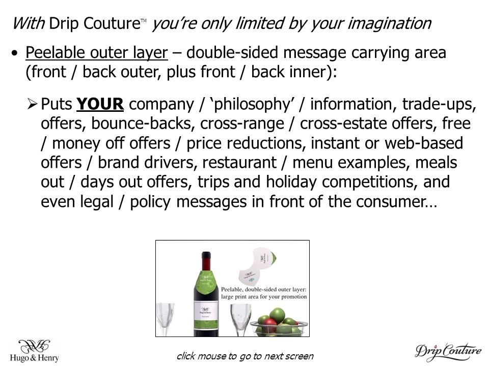 With Drip Couture TM youre only limited by your imagination Puts YOUR company / philosophy / information, trade-ups, offers, bounce-backs, cross-range / cross-estate offers, free / money off offers / price reductions, instant or web-based offers / brand drivers, restaurant / menu examples, meals out / days out offers, trips and holiday competitions, and even legal / policy messages in front of the consumer… click mouse to go to next screen Peelable outer layer – double-sided message carrying area (front / back outer, plus front / back inner):