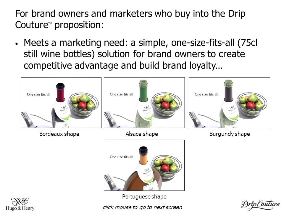 For brand owners and marketers who buy into the Drip Couture TM proposition: Meets a marketing need: a simple, one-size-fits-all (75cl still wine bottles) solution for brand owners to create competitive advantage and build brand loyalty… Bordeaux shape Alsace shape Burgundy shape Portuguese shape click mouse to go to next screen