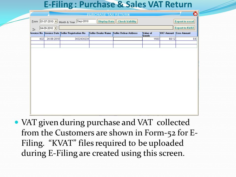 E-Filing : Purchase & Sales VAT Return VAT given during purchase and VAT collected from the Customers are shown in Form-52 for E- Filing.