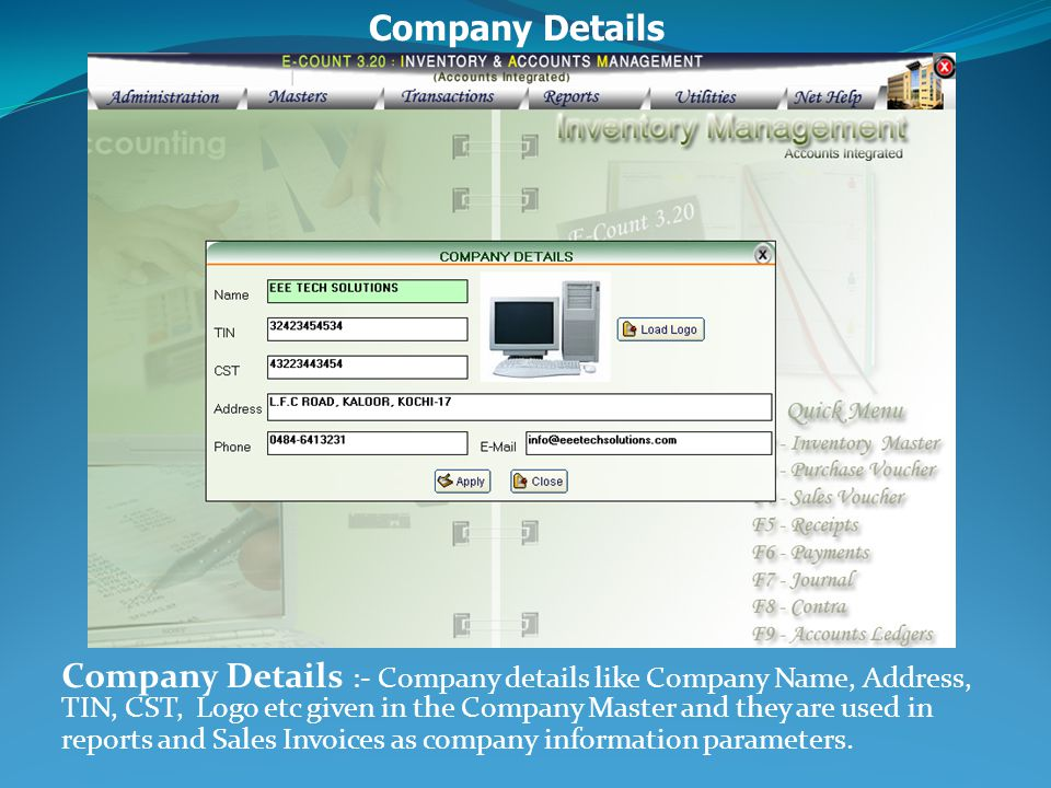 Company Details :- Company details like Company Name, Address, TIN, CST, Logo etc given in the Company Master and they are used in reports and Sales Invoices as company information parameters.