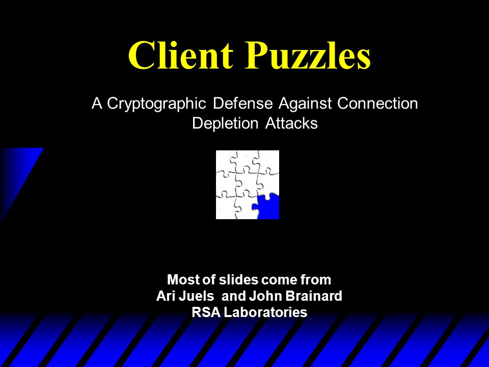 Client Puzzles A Cryptographic Defense Against Connection Depletion Attacks Most of slides come from Ari Juels and John Brainard RSA Laboratories