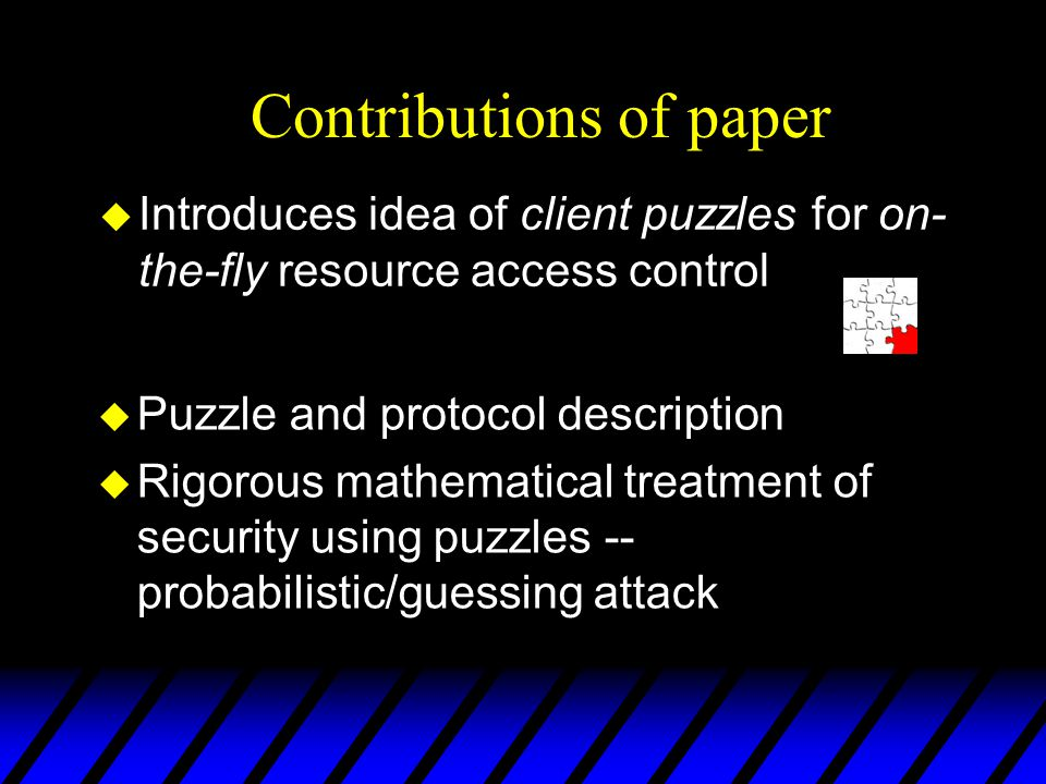 u Puzzle and protocol description u Rigorous mathematical treatment of security using puzzles -- probabilistic/guessing attack Contributions of paper u Introduces idea of client puzzles for on- the-fly resource access control