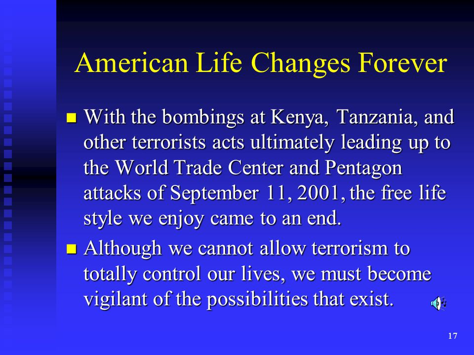 17 American Life Changes Forever With the bombings at Kenya, Tanzania, and other terrorists acts ultimately leading up to the World Trade Center and Pentagon attacks of September 11, 2001, the free life style we enjoy came to an end.