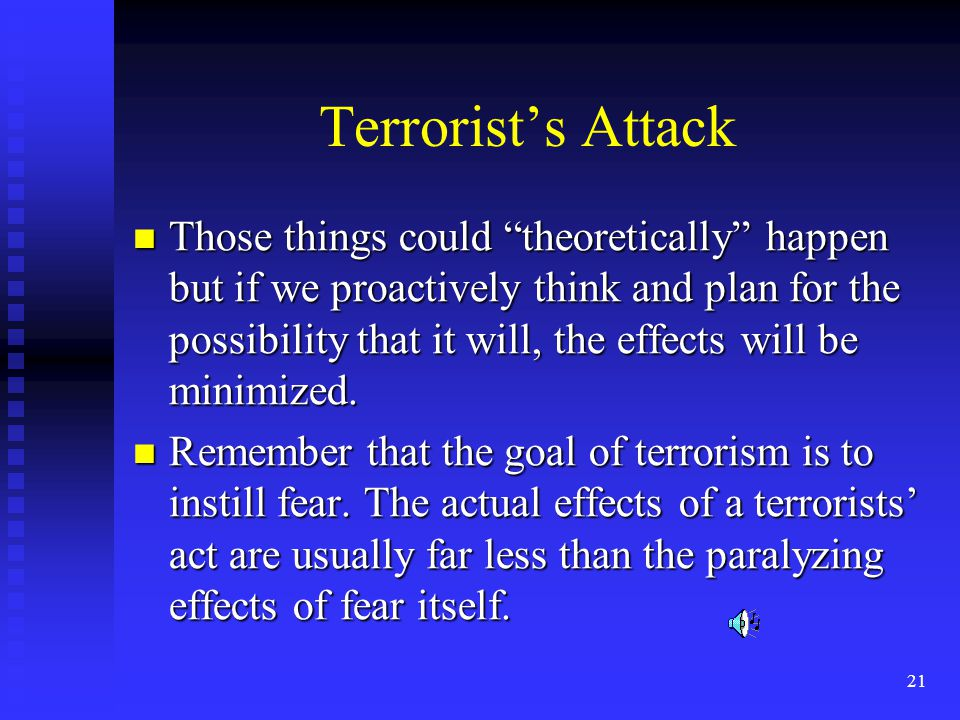 21 Terrorists Attack Those things could theoretically happen but if we proactively think and plan for the possibility that it will, the effects will be minimized.
