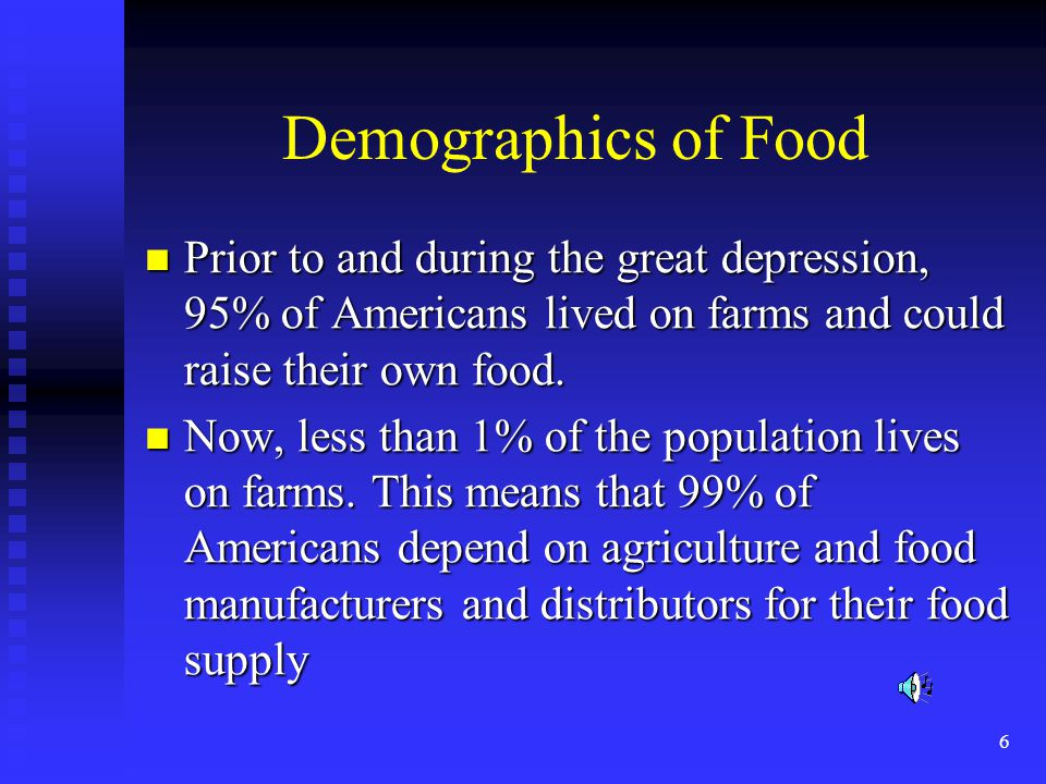 6 Demographics of Food Prior to and during the great depression, 95% of Americans lived on farms and could raise their own food.
