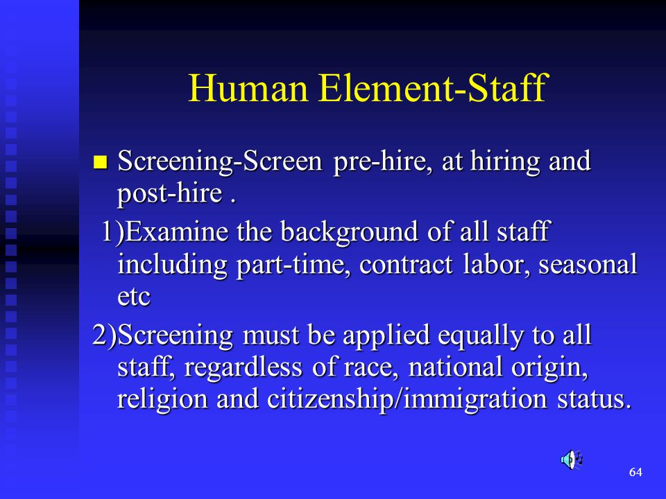 64 Human Element-Staff Screening-Screen pre-hire, at hiring and post-hire.