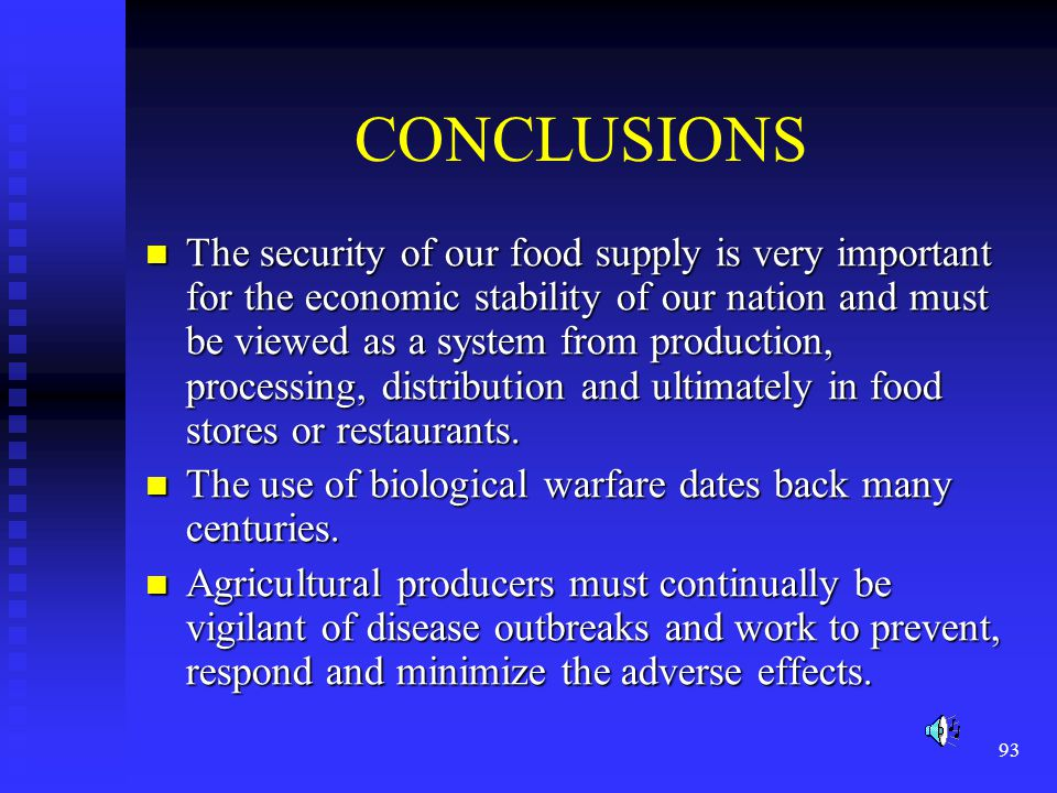 93 CONCLUSIONS The security of our food supply is very important for the economic stability of our nation and must be viewed as a system from production, processing, distribution and ultimately in food stores or restaurants.