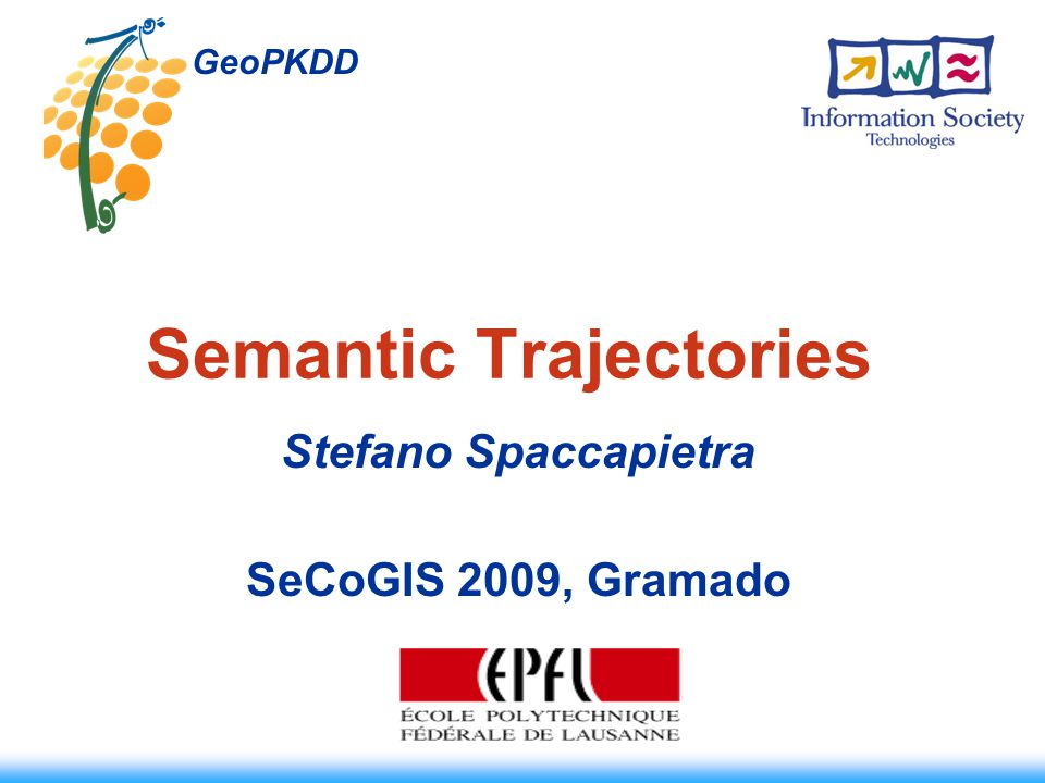Semantic Trajectories Stefano Spaccapietra SeCoGIS 2009, Gramado GeoPKDD