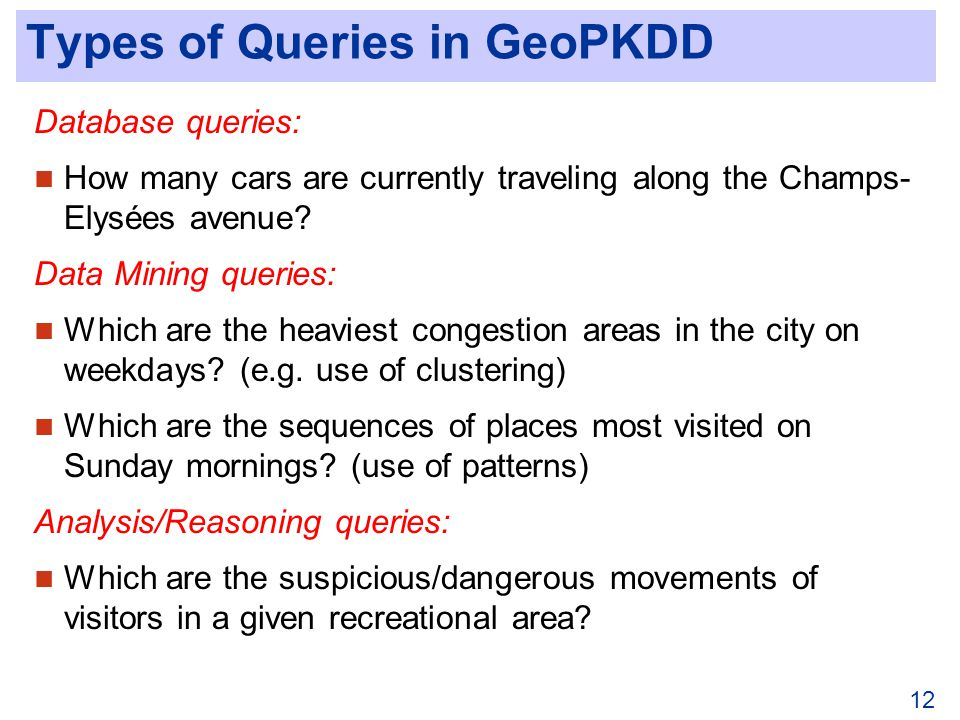 12 Types of Queries in GeoPKDD Database queries: How many cars are currently traveling along the Champs- Elysées avenue.