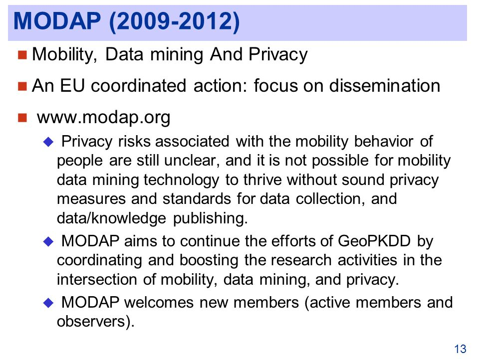 MODAP (2009-2012) Mobility, Data mining And Privacy An EU coordinated action: focus on dissemination www.modap.org Privacy risks associated with the mobility behavior of people are still unclear, and it is not possible for mobility data mining technology to thrive without sound privacy measures and standards for data collection, and data/knowledge publishing.